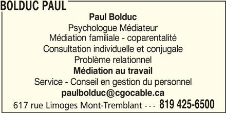 Bolduc Paul (819-425-6500) - Annonce illustrée======= - BOLDUC PAUL Paul Bolduc Psychologue Médiateur Médiation familiale - coparentalité Consultation individuelle et conjugale Problème relationnel Médiation au travail Service - Conseil en gestion du personnel 819 425-6500 617 rue Limoges Mont-Tremblant ---