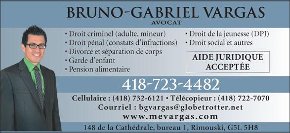 Vargas Bruno-Gabriel (418-723-4482) - Annonce illustrée======= - Bruno-Gabriel Vargas AVOCAT Droit criminel (adulte, mineur) Droit de la jeunesse (DPJ) Droit pénal (constats d infractions)  Droit social et autres Divorce et séparation de corps  D AIDE JURIDIQUE Garde d enfant  G ACCEPTÉE Pension alimentaire 418-723-4482 Cellulaire : (418) 732-6121   Télécopieur : (418) 722-7070 www.mevargas.com 148 de la Cathédrale, bureau 1, Rimouski, G5L 5H8