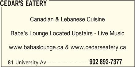 Cedar's Eatery (902-892-7377) - Annonce illustrée======= - Canadian & Lebanese Cuisine Baba's Lounge Located Upstairs - Live Music www.babaslounge.ca & www.cedarseatery.ca 81 University Av ----------------- 902 892-7377 CEDAR'S EATERY