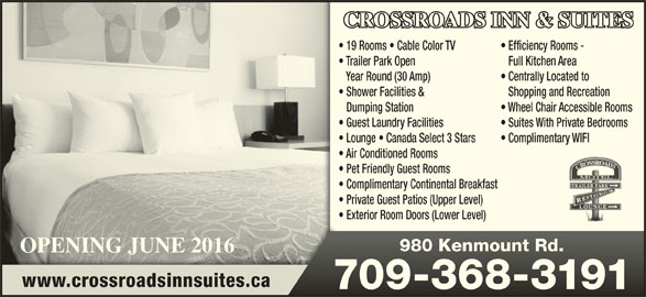 Crossroads Motel (709-368-3191) - Annonce illustrée======= - Complimentary Continental Breakfast Private Guest Patios (Upper Level) Exterior Room Doors (Lower Level) OPENING JUNE 2016OPENING JUNE 2016 980 Kenmount Rd.980 Kenmount Rd. www.crossroadsinnsuites.ca 709-368-3191709-368-3191 Air Conditioned Rooms Pet Friendly Guest Rooms Lounge   Canada Select 3 Stars Complimentary WIFI CROSSROADS INN & SUITES 19 Rooms   Cable Color TV Centrally Located to Shopping and Recreation Wheel Chair Accessible Rooms Efficiency Rooms - Shower Facilities & Dumping Station Trailer Park Open Full Kitchen Area Year Round (30 Amp) Suites With Private Bedrooms Guest Laundry Facilities