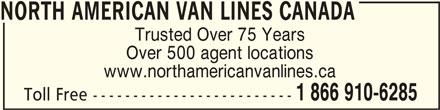 North American Van Lines Canada (1-866-910-6285) - Display Ad - NORTH AMERICAN VAN LINES CANADANORTH AMERICAN VAN LINES CANADA NORTH AMERICAN VAN LINES CANADA Trusted Over 75 Years Over 500 agent locations www.northamericanvanlines.ca 1 866 910-6285 Toll Free -------------------------