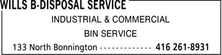 Wills B-Disposal Service (416-261-8931) - Annonce illustr&eacute;e - WILLS B-DISPOSAL SERVICE INDUSTRIAL &amp; COMMERCIAL BIN SERVICE 133 North Bonnington 416 261-8931 WILLS B-DISPOSAL SERVICE INDUSTRIAL &amp; COMMERCIAL BIN SERVICE 133 North Bonnington 416 261-8931