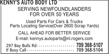 Kenny's Auto Body Ltd (709-368-5107) - Annonce illustr&eacute;e - SERVING NEWFOUNDLANDERS FOR OVER 50 YEARS Used Parts For Cars &amp; Trucks Parts Locating Service(Over 2600 Scrap Yards) CALL AHEAD FOR BETTER SERVICE E-mail: kennys.autoparts@nl.rogers.com SERVING NEWFOUNDLANDERS FOR OVER 50 YEARS Used Parts For Cars &amp; Trucks Parts Locating Service(Over 2600 Scrap Yards) CALL AHEAD FOR BETTER SERVICE E-mail: kennys.autoparts@nl.rogers.com