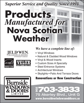 Burnside Windows & Doors Limited (902-468-7114) - Display Ad - Superior Service and Quality Since 1991 Products Manufactured for Nova Scotian Natural & Cladded Wood Windows Superior Service and Quality Since 1991 Products Manufactured for Nova Scotian Weather We have a complete line of: Vinyl Windows DF Windows Collection Natural & Cladded Wood Windows Vinyl & Wood Inserts Custom Sizes A Specialty Steel Entrance Systems Architectural Windows Skylights   Patio And Terrace Doors Renovations or New Construction 703-3833 902 75 Akerley Blvd., Unit G www.burnsidewindowsanddoors.ca Vinyl & Wood Inserts Custom Sizes A Specialty Steel Entrance Systems Architectural Windows Skylights   Patio And Terrace Doors Renovations or New Construction 703-3833 902 75 Akerley Blvd., Unit G www.burnsidewindowsanddoors.ca Weather We have a complete line of: Vinyl Windows DF Windows Collection