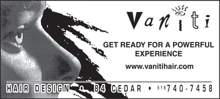 Vaniti Hair Design (519-740-7458) - Annonce illustrée - Vaniti GET READY FOR A POWERFUL EXPERIENCE www.vanitihair.com HAIR DESIGN  84 CEDAR 519 740 - 7458