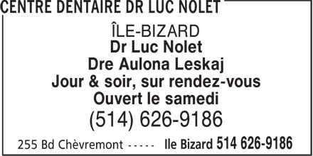 Centre Dentaire Dr Luc Nolet (514-626-9186) - Annonce illustrée - CENTRE DENTAIRE DR LUC NOLET ILE BIZARD Dr Luc Nolet Dre Aulona Leskaj Day & Evening By Appointment Open On Saturday (514) 626-9186 255 Bd Chèvremont Ile Bizard 514 626-9186
