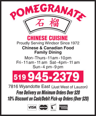 Pomegranate Restaurant (519-945-2379) - Annonce illustrée - CHINESE CUISINE Proudly Serving Windsor Since 1972 Chinese & Canadian Food Family Dining Mon - Thurs - 11 am - 10 pm Fri- 11 am - 11 am  Sat- 4  pm - 11 am Sun- 4 pm - 9  pm 519 945-2379 7816 Wyandotte East ( ) Just West of Lauzon Free Delivery on Minimum Orders Over $20 10% Discount on Cash/Debit Pick-up Orders (Over $20)
