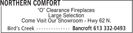 Northern Comfort (613-332-0493) - Display Ad - O  Clearance Fireplaces Large Selection Come Visit Our Showroom - Hwy 62 N.  O  Clearance Fireplaces Large Selection Come Visit Our Showroom - Hwy 62 N.