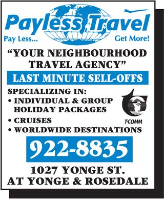 "Payless Travel (416-922-8835) - Display Ad - Payless Travel Pay Less... Get More! ""YOUR NEIGHBOURHOOD TRAVEL AGENCY"" LAST MINUTE SELL-OFFS SPECIALIZING IN:  INDIVIDUAL & GROUP HOLIDAY PACKAGES  CRUISES  WORLDWIDE DESTINATIONS  T-COMM 922-8835 1027 YONGE ST. AT YONGE & ROSEDALE"