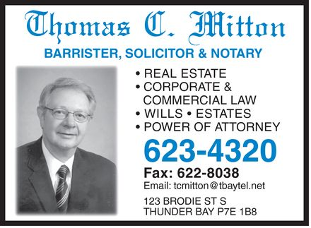 Mitton Thomas C Law Office (807-623-4320) - Display Ad - Thomas C. Mitton BARRISTER, SOLISCITOR & NOTARY  REAL ESTATE  CORPORATE & COMMERCIAL LAW  WILLS  ESTATES  POWER OF ATTORNEY 623-4320 Fax: 622-8038 Email: tcmitton@tbaytel.net 123 BRODIE ST S THUNDER BAY P7E 1B8