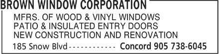 Brown Window Corporation (905-326-0035) - Display Ad - MFRS. OF WOOD & VINYL WINDOWS PATIO & INSULATED ENTRY DOORS NEW CONSTRUCTION AND RENOVATION  MFRS. OF WOOD & VINYL WINDOWS PATIO & INSULATED ENTRY DOORS NEW CONSTRUCTION AND RENOVATION