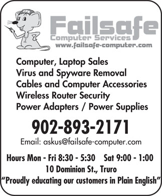 Failsafe Computer Services (902-893-2171) - Annonce illustr&eacute;e - Computer, Laptop Sales Virus and Spyware Removal Cables and Computer Accessories Wireless Router Security Power Adapters / Power Supplies 902-893-2171 Email: askus@failsafe-computer.com Hours Mon - Fri 8:30 - 5:30    Sat 9:00 - 1:00 10 Dominion St., Truro Proudly educating our customers in Plain English  Computer, Laptop Sales Virus and Spyware Removal Cables and Computer Accessories Wireless Router Security Power Adapters / Power Supplies 902-893-2171 Email: askus@failsafe-computer.com Hours Mon - Fri 8:30 - 5:30    Sat 9:00 - 1:00 10 Dominion St., Truro Proudly educating our customers in Plain English