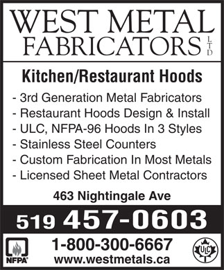 West Metal Fabricators Ltd (519-457-0603) - Display Ad - WEST METAL FABRICATORS Kitchen/Restaurant Hoods - 3rd Generation Metal Fabricators - Restaurant Hoods Design & Install - ULC, NFPA-96 Hoods In 3 Styles - Stainless Steel Counters - Custom Fabrication In Most Metals - Licensed Sheet Metal Contractors 519 457-0603 1-800-300-6667 www.westmetals.ca 463 Nightingale Ave