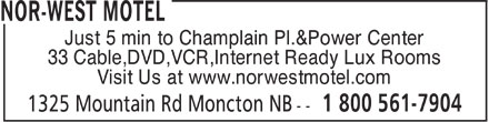 Nor-West Motel (1-800-561-7904) - Display Ad - Just 5 min to Champlain Pl.&Power Center 33 Cable,DVD,VCR,Internet Ready Lux Rooms Visit Us at www.norwestmotel.com