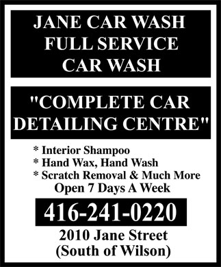 Jane Car Wash (416-241-0220) - Annonce illustr&eacute;e - Jane Car Wash Full Service Car Wash 2010 Jane Street 4162410220  Interior Shampoo  Hand Wax, Hand Wash  Scratch Removal &amp; Much More &quot;COMPLETE CAR DETAILING CENTRE&quot; Open 7 Days A Week South of Wilson