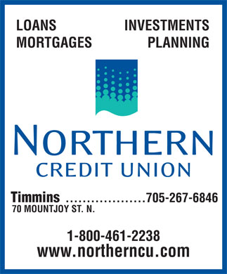 Northern Credit Union Ltd (1-855-259-0771) - Display Ad - LOANS INVESTMENTS MORTGAGES PLANNING Timmins 705-267-6846................... 70 MOUNTJOY ST. N. 1-800-461-2238 www.northerncu.com