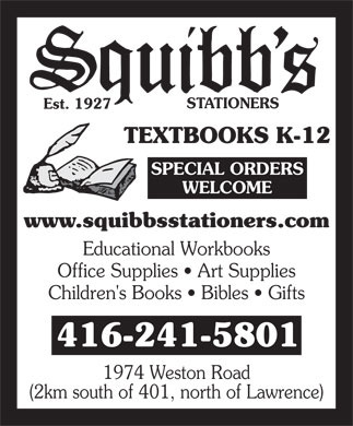 Squibbs Stationers (416-241-5801) - Display Ad - STATIONERS Est. 1927 TEXTBOOKS K-12 SPECIAL ORDERS WELCOME www.squibbsstationers.com Educational Workbooks Office Supplies   Art Supplies Children's Books   Bibles   Gifts 416-241-5801 1974 Weston Road (2km south of 401, north of Lawrence)  STATIONERS Est. 1927 TEXTBOOKS K-12 SPECIAL ORDERS WELCOME www.squibbsstationers.com Educational Workbooks Office Supplies   Art Supplies Children's Books   Bibles   Gifts 416-241-5801 1974 Weston Road (2km south of 401, north of Lawrence)  STATIONERS Est. 1927 TEXTBOOKS K-12 SPECIAL ORDERS WELCOME www.squibbsstationers.com Educational Workbooks Office Supplies   Art Supplies Children's Books   Bibles   Gifts 416-241-5801 1974 Weston Road (2km south of 401, north of Lawrence)  STATIONERS Est. 1927 TEXTBOOKS K-12 SPECIAL ORDERS WELCOME www.squibbsstationers.com Educational Workbooks Office Supplies   Art Supplies Children's Books   Bibles   Gifts 416-241-5801 1974 Weston Road (2km south of 401, north of Lawrence)  STATIONERS Est. 1927 TEXTBOOKS K-12 SPECIAL ORDERS WELCOME www.squibbsstationers.com Educational Workbooks Office Supplies   Art Supplies Children's Books   Bibles   Gifts 416-241-5801 1974 Weston Road (2km south of 401, north of Lawrence)  STATIONERS Est. 1927 TEXTBOOKS K-12 SPECIAL ORDERS WELCOME www.squibbsstationers.com Educational Workbooks Office Supplies   Art Supplies Children's Books   Bibles   Gifts 416-241-5801 1974 Weston Road (2km south of 401, north of Lawrence)  STATIONERS Est. 1927 TEXTBOOKS K-12 SPECIAL ORDERS WELCOME www.squibbsstationers.com Educational Workbooks Office Supplies   Art Supplies Children's Books   Bibles   Gifts 416-241-5801 1974 Weston Road (2km south of 401, north of Lawrence)  STATIONERS Est. 1927 TEXTBOOKS K-12 SPECIAL ORDERS WELCOME www.squibbsstationers.com Educational Workbooks Office Supplies   Art Supplies Children's Books   Bibles   Gifts 416-241-5801 1974 Weston Road (2km south of 401, north of Lawrence)  STATIONERS Est. 1927 TEXTBOOKS K-12 SPECIAL ORDERS WELCOME www.squibbsstationers.com Educational Workbooks Office Supplies   Art Supplies Children's Books   Bibles   Gifts 416-241-5801 1974 Weston Road (2km south of 401, north of Lawrence)  STATIONERS Est. 1927 TEXTBOOKS K-12 SPECIAL ORDERS WELCOME www.squibbsstationers.com Educational Workbooks Office Supplies   Art Supplies Children's Books   Bibles   Gifts 416-241-5801 1974 Weston Road (2km south of 401, north of Lawrence)  STATIONERS Est. 1927 TEXTBOOKS K-12 SPECIAL ORDERS WELCOME www.squibbsstationers.com Educational Workbooks Office Supplies   Art Supplies Children's Books   Bibles   Gifts 416-241-5801 1974 Weston Road (2km south of 401, north of Lawrence)  STATIONERS Est. 1927 TEXTBOOKS K-12 SPECIAL ORDERS WELCOME www.squibbsstationers.com Educational Workbooks Office Supplies   Art Supplies Children's Books   Bibles   Gifts 416-241-5801 1974 Weston Road (2km south of 401, north of Lawrence)  STATIONERS Est. 1927 TEXTBOOKS K-12 SPECIAL ORDERS WELCOME www.squibbsstationers.com Educational Workbooks Office Supplies   Art Supplies Children's Books   Bibles   Gifts 416-241-5801 1974 Weston Road (2km south of 401, north of Lawrence)  STATIONERS Est. 1927 TEXTBOOKS K-12 SPECIAL ORDERS WELCOME www.squibbsstationers.com Educational Workbooks Office Supplies   Art Supplies Children's Books   Bibles   Gifts 416-241-5801 1974 Weston Road (2km south of 401, north of Lawrence)