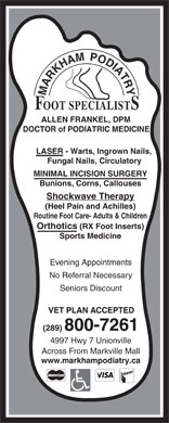 Markham Podiatry (905-470-2440) - Annonce illustrée - ALLEN FRANKEL, DPM DOCTOR of PODIATRIC MEDICINE LASER - Warts, Ingrown Nails, Fungal Nails, Circulatory MINIMAL INCISION SURGERY Bunions, Corns, Callouses Shockwave Therapy (Heel Pain and Achilles) Routine Foot Care- Adults & Children Orthotics (RX Foot Inserts) Sports Medicine Evening Appointments No Referral Necessary Seniors Discount (289) 800-7261 4997 Hwy 7 Unionville Across From Markville Mall www.markhampodiatry.ca