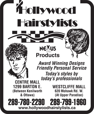 Hollywood Hairstylists (905-389-1627) - Display Ad - today s professionals CENTRE MALL 1299 BARTON E. WESTCLIFFE MALL (Between Kenilworth 620 Mohawk Rd. W. & Ottawa) (At Upper Paradise) 289-780-2290289-799-1960 www.hollywoodhairstylists.ca Products Award Winning Designs Friendly Personal Service Today s styles by