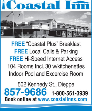Coastal Inn Champlain (506-857-9686) - Annonce illustrée - Coastal Plus  Breakfast FREE Local Calls & Parking FREE Hi-Speed Internet Access 104 Rooms Incl. 30 w/kitchenettes Indoor Pool and Excercise Room 502 Kennedy St., Dieppe 857-9686 1-800-561-3939 Book online at www.coastalinns.com FREE