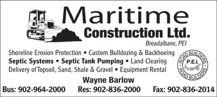 Maritime Construction Ltd (902-964-2000) - Annonce illustrée - Maritime Construction Ltd. Breadalbane, PEI Shoreline Erosion Protection   Custom Bulldozing & Backhoeing Septic Systems   Septic Tank Pumping Land Clearing Delivery of Topsoil, Sand, Shale & Gravel   Equipment Rental Wayne Barlow Bus: 902-964-2000      Res: 902-836-2000      Fax: 902-836-2014 Maritime Construction Ltd. Breadalbane, PEI Shoreline Erosion Protection   Custom Bulldozing & Backhoeing Septic Systems   Septic Tank Pumping Land Clearing Delivery of Topsoil, Sand, Shale & Gravel   Equipment Rental Wayne Barlow Bus: 902-964-2000      Res: 902-836-2000      Fax: 902-836-2014