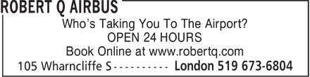 Robert Q Airbus (519-673-6804) - Display Ad - Who's Taking You To The Airport? OPEN 24 HOURS Book Online at www.robertq.com  Who's Taking You To The Airport? OPEN 24 HOURS Book Online at www.robertq.com