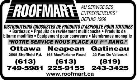 Roofmart (Ontario) Ltd (613-749-5981) - Display Ad - ``NOTRE SERVICE NOUS PLACE AU 1 ER RANG.'' bitume modifi&eacute;s . &Eacute;quipement pour couvreurs . Membranes monoplis . Bardeaux . Produits de rev&ecirc;tement multicouche . Produits de DISTRIBUTEURS GROSSISTES DE PRODUITS D'ASPHALTE POUR TOITURES DEPUIS 1969 ENTREPRENEURS* AU SERVICE DES Ottawa 2505 Sheffield Rd. (613) 749&shy;5981 Neapean 165 MacFarlane Road (613) 225&shy;9155 Gatineau 23 Rue De Valcourt (819) 243&shy;3425 www.roofmart.ca
