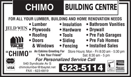 Chimo Building Centre (807-623-5114) - Annonce illustr&eacute;e - BUILDING CENTRE CHIMO FOR ALL YOUR LUMBER, BUILDING AND HOME RENOVATION NEEDS Bathroom Vanities Lumber Insulation Drywall Plywoods Hardware Pre Fab Garages Roofing Tools Pre Fab Homes Doors Siding Installed Sales &amp; Windows Fencing An Eskimo Greeting For Store Hours: Mon - Fri 8:00 am - 5:30 pm CHIMO I Am Your Friend Sat: 8:30 am - 5 pm For Personalized Service Call 540 Syndicate Av S chimolumber@tbaytel.net 623-5114 FAX - 623-6819 BUILDING CENTRE CHIMO FOR ALL YOUR LUMBER, BUILDING AND HOME RENOVATION NEEDS Bathroom Vanities Lumber Insulation Drywall Plywoods Hardware Pre Fab Garages Roofing Tools Pre Fab Homes Doors Siding Installed Sales &amp; Windows Fencing An Eskimo Greeting For Store Hours: Mon - Fri 8:00 am - 5:30 pm CHIMO I Am Your Friend Sat: 8:30 am - 5 pm For Personalized Service Call 540 Syndicate Av S chimolumber@tbaytel.net 623-5114 FAX - 623-6819