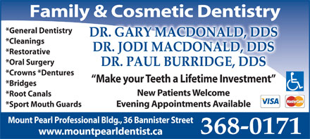 Drs MacDonald & Burridge (709-368-0171) - Display Ad - Family & Cosmetic Dentistry *General Dentistry DR. GARY MACDONALD, DDS *Cleanings DR. JODI MACDONALD, DDS *Restorative *Oral Surgery DR. PAUL BURRIDGE, DDS *Crowns *Dentures Make your Teeth a Lifetime Investment *Bridges New Patients Welcome *Root Canals Evening Appointments Available *Sport Mouth Guards Mount Pearl Professional Bldg., 36 Bannister Street 368-0171 www.mountpearldentist.ca