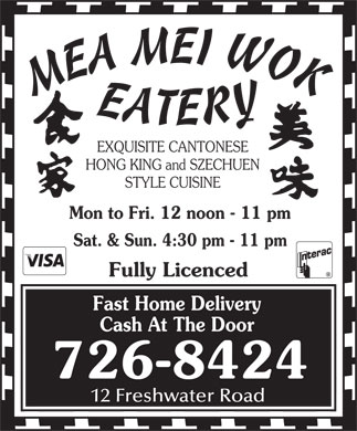 Mea Mei Wok Eatery (709-726-8424) - Display Ad - EXQUISITE CANTONESE HONG KING and SZECHUEN STYLE CUISINE Mon to Fri. 12 noon - 11 pm Sat. & Sun. 4:30 pm - 11 pm Fully Licenced Fast Home Delivery Cash At The Door