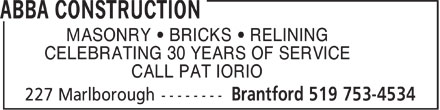 Abba Construction (519-753-4534) - Annonce illustrée - MASONRY   BRICKS   RELINING CELEBRATING 30 YEARS OF SERVICE CALL PAT IORIO  MASONRY   BRICKS   RELINING CELEBRATING 30 YEARS OF SERVICE CALL PAT IORIO