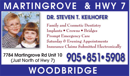 Keilhofer Steven T Dr (905-851-5908) - Annonce illustrée - DR. STEVEN T. KEILHOFER MARTINGROVE & HWY 7  Family and Cosmetic Dentistry  Implants  Crowns  Bridges  Prompt Emergency Care  Saturday & Evening Appointments  Insurance Claims Submitted Electronically 7784 Martingrove Rd Unit 10 (Just North of Hwy 7) 905 851-5908 WOODBRIDGE