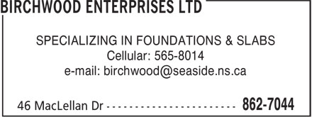 Birchwood Enterprises Ltd (902-862-7044) - Display Ad - SPECIALIZING IN FOUNDATIONS &amp; SLABS Cellular: 565-8014 e-mail: birchwood@seaside.ns.ca