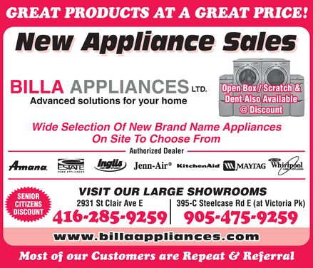 Billa Appliances (416-285-9259) - Annonce illustrée - GREAT PRODUCTS AT A GREAT PRICE! New Appliance Sales BILLA APPLIANCES LTD. Advanced solutions for your home Open Box Scratch & Dent Also Available @ Discount Wide Selection Of New Brand Name Appliances On Site To Choose From Authorized Dealer Amana ESTATE HOME APPLIANCES Inglis HOME APPLIANCES Jenn-Air Kitchen Aid MAYTAG Whirlpool HOME APPLIANCES SENIOR CITIZENS DISCOUNT VISIT OUR LARGE SHOWROOMS 2931 St Clair Ave E 416-285-9259 395-C Steelcase Rd E (at Victoria Pk) 905-475-9259 wwww.billaappliances.com Most of our Customers are Repeat & Referral