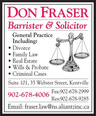 Fraser Don (902-678-4006) - Annonce illustrée - General Practice Including: Divorce Family Law Real Estate Wills & Probate Criminal Cases Suite 101, 35 Webster Street, Kentville Fax:902-678-2999 902-678-4006 Res:902-678-9285 Barrister & Solicitor