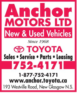 Anchor Motors Toyota (902-752-4171) - Display Ad - Anchor MOTORS LTD New &amp; Used Vehicles Since 1968  TOYOTA  Sales  Service  Parts  Leasing 752-4171 1-877-752-4171 www.anchor.toyota.ca 193 Westville Road, New Glasgow N.S. Anchor MOTORS LTD New &amp; Used Vehicles Since 1968  TOYOTA  Sales  Service  Parts  Leasing 752-4171 1-877-752-4171 www.anchor.toyota.ca 193 Westville Road, New Glasgow N.S.