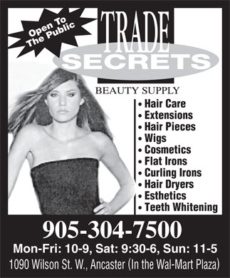 Trade Secrets (905-304-7500) - Annonce illustrée - penO To The Public SSECRETS Hair Care Extensions Hair Pieces Wigs Cosmetics Flat Irons Curling Irons Hair Dryers Esthetics Teeth Whitening 905-304-7500 Mon-Fri:10-9, Sat:9:30-6, Sun: 11-5 ( ) 1090 Wilson St. W., AncasterIn the Wal-Mart Plaza penO To The Public SSECRETS Hair Care Extensions Hair Pieces Wigs Cosmetics Flat Irons Curling Irons Hair Dryers Esthetics Teeth Whitening 905-304-7500 Mon-Fri:10-9, Sat:9:30-6, Sun: 11-5 ( ) 1090 Wilson St. W., AncasterIn the Wal-Mart Plaza