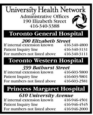 University Health Network (416-340-4800) - Annonce illustrée - 399 Bathurst Street If internal extension known Patient Inquiry line For numbers not listed above Princess Margaret Hospital Toronto Western Hospital For numbers not listed above Patient Inquiry line If internal extension known 200 Elizabeth Street Toronto General Hospital 190 Elizabeth Street 610 University Avenue If internal extension known Patient Inquiry line Administrative Offices For numbers not listed above
