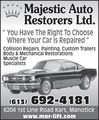 Majestic Auto Restorers Ltd (613-692-4181) - Display Ad - Majestic Auto Restorers Ltd. You Have The Right To Choose Where Your Car Is Repaired Collision Repairs, Painting, Custom Trailers Body & Mechanical Restorations Muscle Car Specialists (613) 692-4181 6204 1st Line Road Kars, Manotick www.mar-lift.com