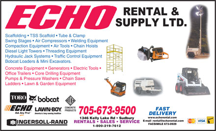 Echo Rental & Supply Ltd (705-673-9500) - Display Ad - Scaffolding   TSS Scaffold   Tube & Clamp Swing Stages   Air Compressors   Welding Equipment Compaction Equipment   Air Tools   Chain Hoists Diesel Light Towers   Threading Equipment Hydraulic Jack Systems   Traffic Control Equipment Bobcat Loaders & Mini Excavators. Concrete Equipment   Generators   Electric Tools Office Trailers   Core Drilling Equipment Pumps & Pressure Washers   Chain Saws Ladders   Lawn & Garden Equipment 705-673-9500 www.echorental.com