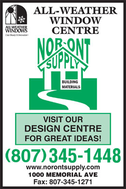 Nor-Ont Supply Ltd (807-345-1448) - Display Ad - VISIT OUR DESIGN CENTRE FOR GREAT IDEAS! www.norontsupply.com Fax: 807-345-1271 ALL-WEATHER WINDOW CENTRE