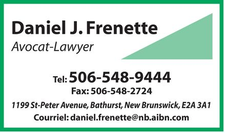 Daniel J Frenette (506-548-9444) - Annonce illustrée - Daniel J. Frenette Avocat Lawyer Tel: 506-548-9444 Fax: 506-548-2724 1199 St-Peter Avenue, Bathurst, New Brunswick, E2A 3A1 Courriel: daniel.frenette@nb.aibn.com