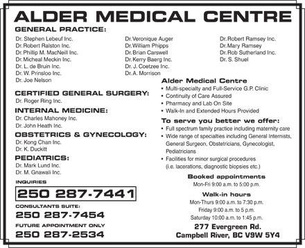 Alder Medical Centre (250-287-7441) - Display Ad - GENERAL PRACTICE: Dr. Veronique AugerDr. Stephen Lebeuf Inc. Dr. Robert Ramsey Inc. Dr. William PhippsDr. Robert Ralston Inc. Dr. Mary Ramsey Dr. Brian CarswellDr. Phillip M. MacNeill Inc. Dr. Rob Sutherland Inc. Dr. Kerry Baerg Inc.Dr. Micheal Meckin Inc. Dr. S. Shuel Dr. J. Coetzee Inc.Dr. L. de Bruin Inc. Dr. A. MorrisonDr. W. Prinsloo Inc. Dr. Joe Nelson Alder Medical Centre Multi-specialty and Full-Service G.P. Clinic CERTIFIED GENERAL SURGERY: Continuity of Care Assured Dr. Roger Ring Inc. Pharmacy and Lab On Site Walk-In and Extended Hours Provided INTERNAL MEDICINE: Dr. Charles Mahoney Inc. To serve you better we offer: Dr. John Heath Inc. Full spectrum family practice including maternity care OBSTETRICS & GYNECOLOGY: Wide range of specialties including General Internists, Dr. Kong Chan Inc. General Surgeon, Obstetricians, Gynecologist, Dr. K. Duckitt Pediatricians PEDIATRICS: Facilities for minor surgical procedures Dr. Mark Lund Inc. (i.e. lacerations, diagnostic biopsies etc.) Dr. M. Gnawali Inc. Booked appointments INQUIRIES Mon-Fri 9:00 a.m. to 5:00 p.m. Walk-in hours 250 287-7441 Mon-Thurs 9:00 a.m. to 7:30 p.m. CONSULTANTS SUITE: Friday 9:00 a.m. to 5 p.m. 250 287-7454 Saturday 10:00 a.m. to 1:45 p.m. FUTURE APPOINTMENT ONLY 277 Evergreen Rd. 250 287-2534 Campbell River, BC V9W 5Y4