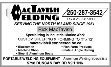 "MacTavish Welding Ltd (250-287-3542) - Annonce illustrée - MACTAVISH WELDING LTD. 250-287-3542 Fax # 250-287-3300 SERVING THE NORTH ISLAND SINCE 1951 Rick MacTavish Specializing in Industrial Marine Work CUSTOM SHEERING & FORMING TO 3 8"" x 12' mactavish@connected.bc.ca Blacksmith  Fish Farm Products Machine Shop  Plate & Angle Rolling  Steel & Aluminum Boats PORTABLE WELDING EQUIPMENT Aluminum Welding Specialists 5798 DUNCAN BAY RD. V9H 1N6"