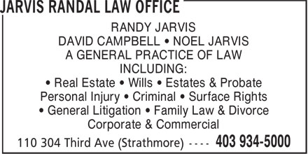 Jarvis Randal Law Office (403-934-5000) - Display Ad - RANDY JARVIS DAVID CAMPBELL • NOEL JARVIS A GENERAL PRACTICE OF LAW INCLUDING: • Real Estate • Wills • Estates & Probate Personal Injury • Criminal • Surface Rights • General Litigation • Family Law & Divorce Corporate & Commercial