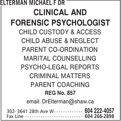 Elterman Michael F Dr (604-222-4057) - Display Ad - CLINICAL AND FORENSIC PSYCHOLOGIST CHILD CUSTODY &amp; ACCESS CHILD ABUSE &amp; NEGLECT CLINICAL AND FORENSIC PSYCHOLOGIST CHILD CUSTODY &amp; ACCESS CHILD ABUSE &amp; NEGLECT PARENT CO-ORDINATION MARITAL COUNSELLING PSYCHO-LEGAL REPORTS CRIMINAL MATTERS PARENT COACHING REG No. 857 email: DrElterman@shaw.ca PARENT CO-ORDINATION MARITAL COUNSELLING PSYCHO-LEGAL REPORTS CRIMINAL MATTERS PARENT COACHING REG No. 857 email: DrElterman@shaw.ca