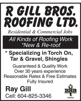 R Gill Brothers Roofing Ltd (604-825-3346) - Display Ad - R GILL BROS. ROOFING LTD. Residential &amp; Commercial Jobs All Kinds of Roofing Work New &amp; Re-roof Specializing in Torch On, Tar &amp; Gravel, Shingles Guaranteed &amp; Quality Work Over 30 years experience Reasonable Rates &amp; Free Estimates Fully Insured Ray Gill Cell: 604-825-3346 BBB BC Mainland R GILL BROS. ROOFING LTD. Residential &amp; Commercial Jobs All Kinds of Roofing Work New &amp; Re-roof Specializing in Torch On, Tar &amp; Gravel, Shingles Guaranteed &amp; Quality Work Over 30 years experience Reasonable Rates &amp; Free Estimates Fully Insured Ray Gill Cell: 604-825-3346 BBB BC Mainland R GILL BROS. ROOFING LTD. Residential &amp; Commercial Jobs All Kinds of Roofing Work New &amp; Re-roof Specializing in Torch On, Tar &amp; Gravel, Shingles Guaranteed &amp; Quality Work Over 30 years experience Reasonable Rates &amp; Free Estimates Fully Insured Ray Gill Cell: 604-825-3346 BBB BC Mainland R GILL BROS. ROOFING LTD. Residential &amp; Commercial Jobs All Kinds of Roofing Work New &amp; Re-roof Specializing in Torch On, Tar &amp; Gravel, Shingles Guaranteed &amp; Quality Work Over 30 years experience Reasonable Rates &amp; Free Estimates Fully Insured Ray Gill Cell: 604-825-3346 BBB BC Mainland R GILL BROS. ROOFING LTD. Residential &amp; Commercial Jobs All Kinds of Roofing Work New &amp; Re-roof Specializing in Torch On, Tar &amp; Gravel, Shingles Guaranteed &amp; Quality Work Over 30 years experience Reasonable Rates &amp; Free Estimates Fully Insured Ray Gill Cell: 604-825-3346 BBB BC Mainland R GILL BROS. ROOFING LTD. Residential &amp; Commercial Jobs All Kinds of Roofing Work New &amp; Re-roof Specializing in Torch On, Tar &amp; Gravel, Shingles Guaranteed &amp; Quality Work Over 30 years experience Reasonable Rates &amp; Free Estimates Fully Insured Ray Gill Cell: 604-825-3346 BBB BC Mainland