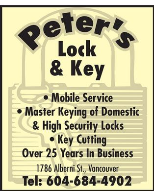 Peter's Hardware &amp; Locksmith (604-684-4902) - Annonce illustr&eacute;e - peter's Lock &amp; Key Mobile Service Master Keying of Domestic &amp; High Security Locks Key Cutting Over 25 Years In Business 1786 Alberni St., Vancouver Tel: 604-684-4902