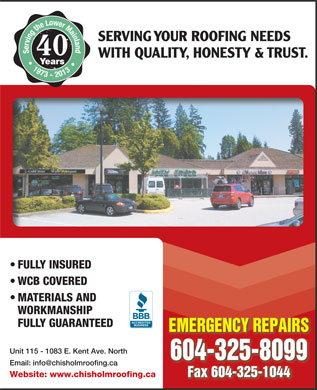 Chisholm Roofing Ltd (604-696-8999) - Display Ad - SERVING YOUR ROOFING NEEDS Serving the Lower Mainland   1973 - 2013 40 WITH QUALITY, HONESTY &amp; TRUST. Years FULLY INSURED WCB COVERED MATERIALS AND WORKMANSHIP FULLY GUARANTEED EMERGENCY REPAIRS Unit 115 - 1083 E. Kent Ave. North 604-325-8099 Email: info@chisholmroofing.ca Fax 604-325-1044 Website: www.chisholmroofing.ca