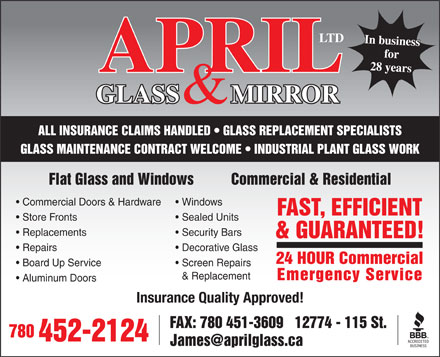 April Glass & Mirror Ltd (780-452-2124) - Annonce illustrée - LTD In business for 28 years APRIL GLASS        MIRROR & ALL INSURANCE CLAIMS HANDLED   GLASS REPLACEMENT SPECIALISTS GLASS MAINTENANCE CONTRACT WELCOME   INDUSTRIAL PLANT GLASS WORK Flat Glass and Windows          Commercial & Residential Commercial Doors & Hardware Windows FAST, EFFICIENT Store Fronts Sealed Units Replacements Security Bars & GUARANTEED! Repairs Decorative Glass 24 HOUR Commercial Board Up Service Screen Repairs & Replacement Emergency Service Aluminum Doors Insurance Quality Approved! FAX: 780 451-3609   12774 - 115 St. 780 452-2124 James@aprilglass.ca
